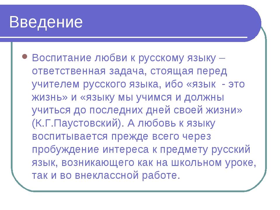 Введение Воспитание любви к русскому языку – ответственная задача, стоящая пе...