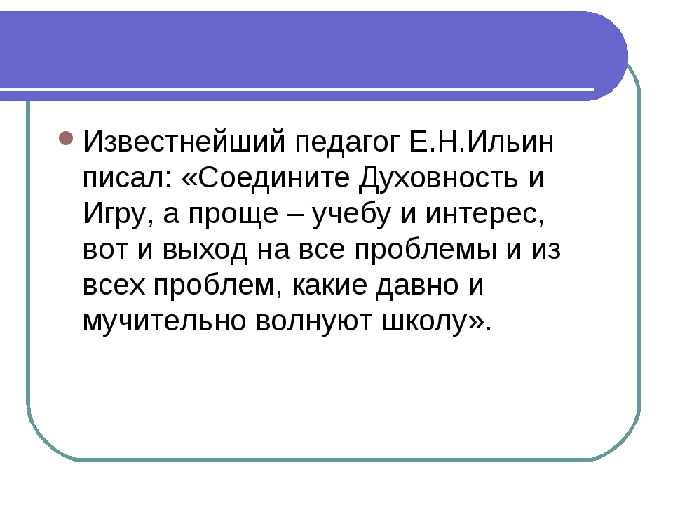 Известнейший педагог Е.Н.Ильин писал: «Соедините Духовность и Игру, а проще –...