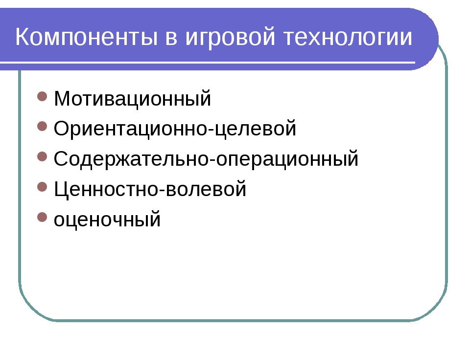 Компоненты в игровой технологии Мотивационный Ориентационно-целевой Содержате...