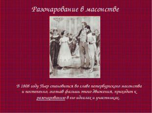 Разочарование в масонстве В 1808 году Пьер становится во главе петербургског