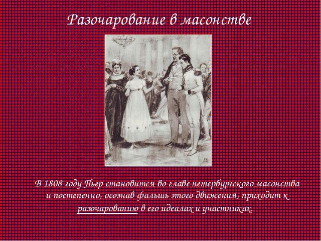 Разочарование в масонстве В 1808 году Пьер становится во главе петербургског...