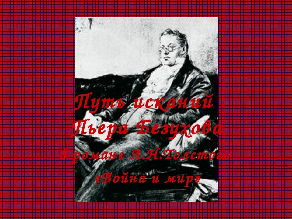 Путь исканий Пьера Безухова в романе Л.Н.Толстого «Война и мир»