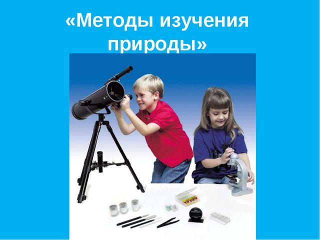«Методы изучения природы»
