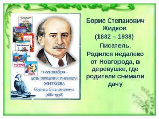 Борис Степанович Жидков (1882 – 1938) Писатель. Родился недалеко от Новгород