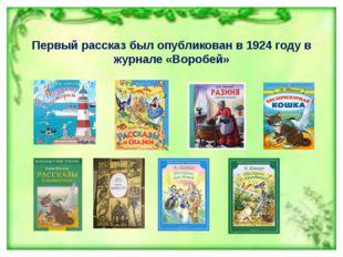 Первый рассказ был опубликован в 1924 году в журнале «Воробей»