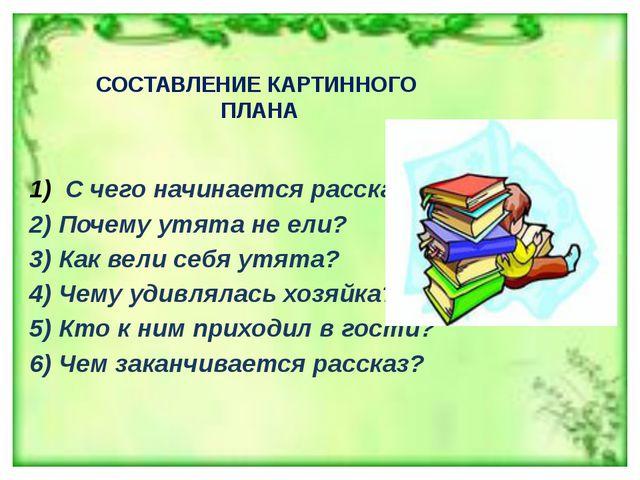 СОСТАВЛЕНИЕ КАРТИННОГО ПЛАНА С чего начинается рассказ? 2) Почему утята не ел...