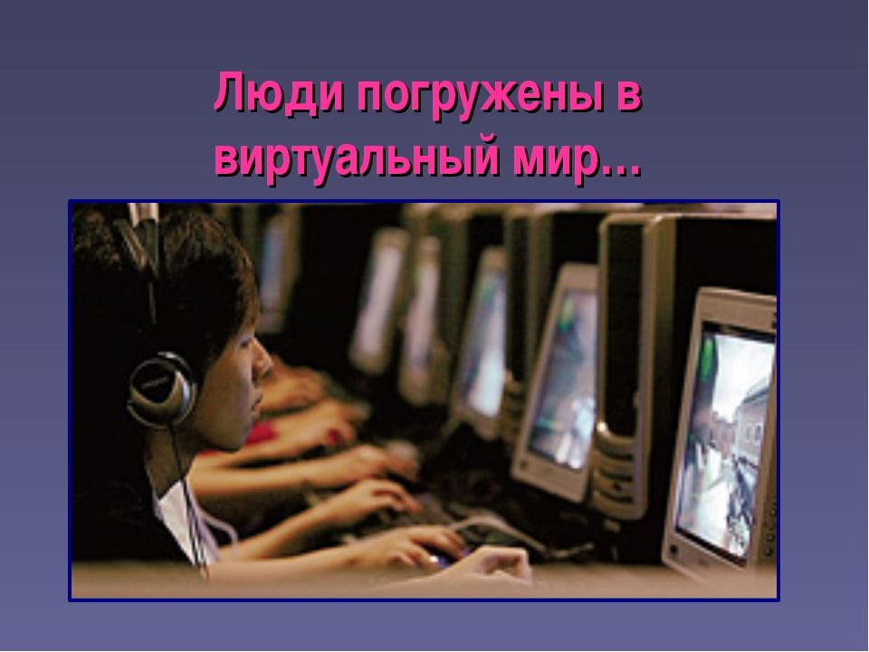 Люди погружены в виртуальный мир…