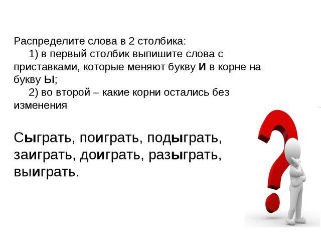 Распределите слова в 2 столбика: 1) в первый столбик выпишите слова с пристав...