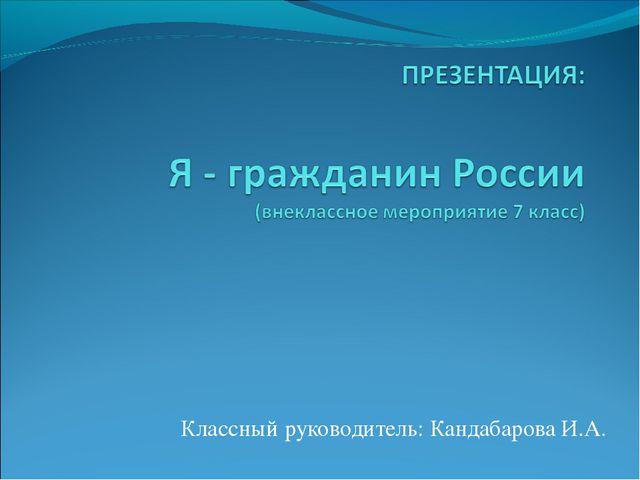 Классный руководитель: Кандабарова И.А.