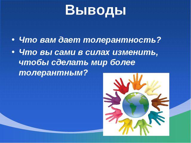 Выводы Что вам дает толерантность? Что вы сами в силах изменить, чтобы сделат...