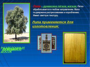 Липа – древесина лёгкая, мягкая. Легко обрабатывается в любом направлении. Ма