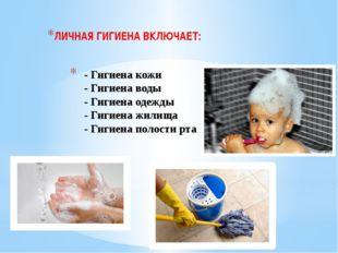 - Гигиена кожи - Гигиена воды - Гигиена одежды - Гигиена жилища - Гигиена по