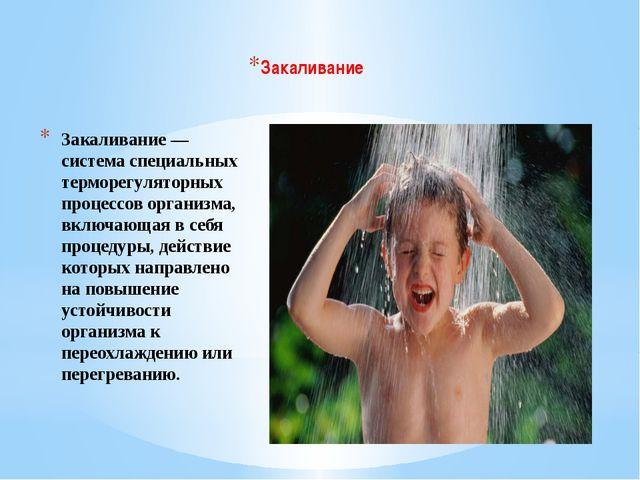 Закаливание— система специальных терморегуляторных процессов организма, вклю...