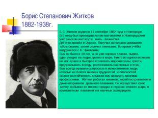 Борис Степанович Житков 1882-1938г. Б.С. Житков родился 11 сентября 1882 года