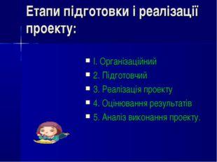 Етапи підготовки і реалізації проекту: І. Організаційний 2. Підготовчий 3. Ре