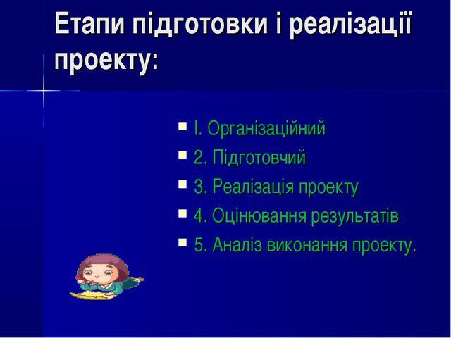 Етапи підготовки і реалізації проекту: І. Організаційний 2. Підготовчий 3. Ре...
