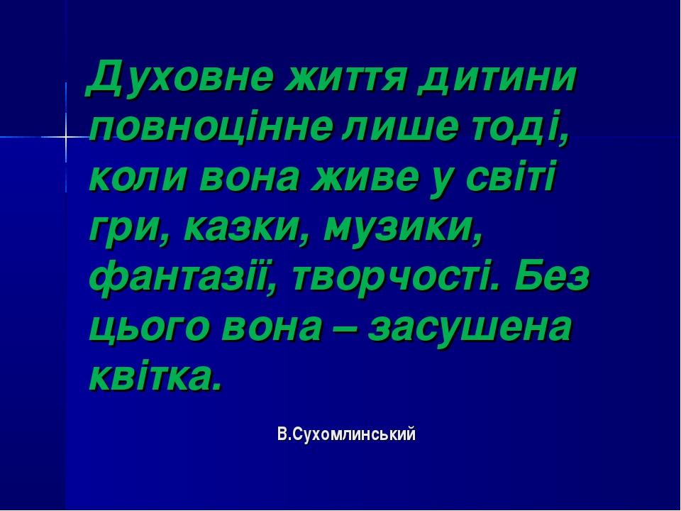 Духовне життя дитини повноцінне лише тоді, коли вона живе у світі гри, казки,...