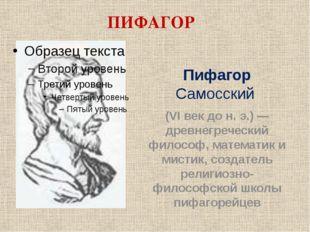 ПИФАГОР Пифагор Самосский (VI век до н. э.) — древнегреческий философ, матема