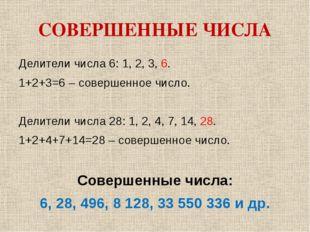 СОВЕРШЕННЫЕ ЧИСЛА Делители числа 6: 1, 2, 3, 6. 1+2+3=6 – совершенное число.