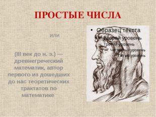 ПРОСТЫЕ ЧИСЛА Евкли́д или Эвкли́д (III век до н. э.) — древнегреческий матема