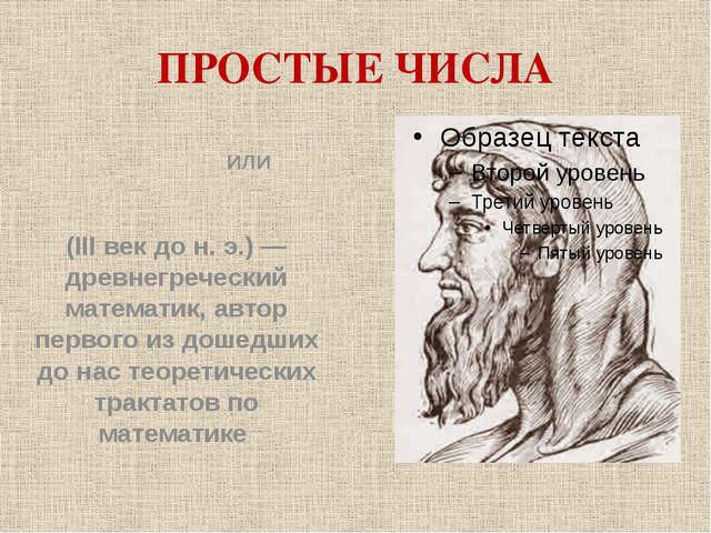 ПРОСТЫЕ ЧИСЛА Евкли́д или Эвкли́д (III век до н. э.) — древнегреческий матема...