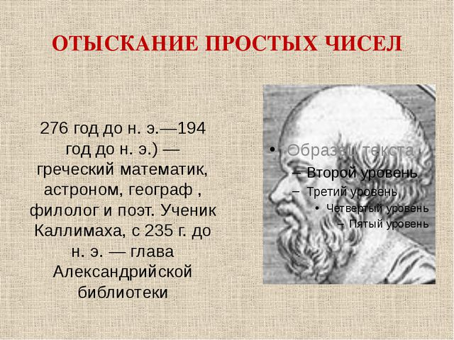 ОТЫСКАНИЕ ПРОСТЫХ ЧИСЕЛ Эратосфе́н 276 год до н. э.—194 год до н. э.) — греч...