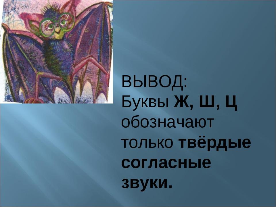 ВЫВОД: Буквы Ж, Ш, Ц обозначают только твёрдые согласные звуки.