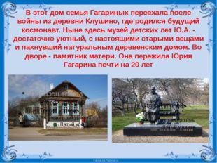 В этот дом семья Гагариных переехала после войны из деревни Клушино, где роди