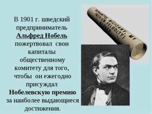 В 1901 г. шведский предприниматель Альфред Нобель пожертвовал свои капиталы