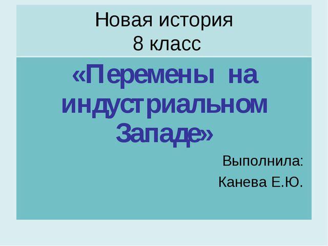 Новая история 8 класс «Перемены на индустриальном Западе» Выполнила: Канева Е...
