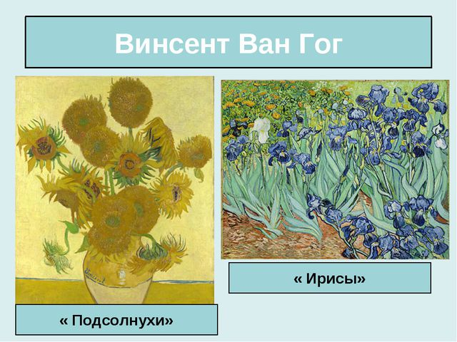 Винсент Ван Гог « Подсолнухи» « Ирисы»