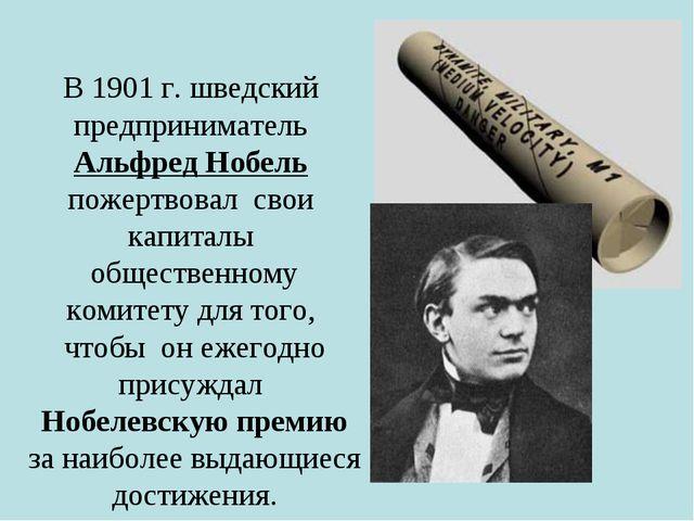 В 1901 г. шведский предприниматель Альфред Нобель пожертвовал свои капиталы...