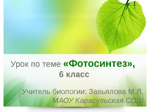 Урок по теме «Фотосинтез», 6 класс Учитель биологии: Завьялова М.Л. МАОУ Кара...