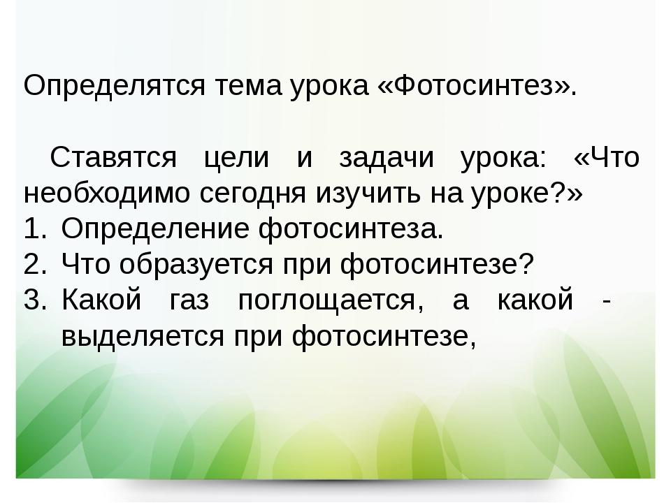 Определятся тема урока «Фотосинтез». Ставятся цели и задачи урока: «Что необх...