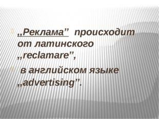 ,,Реклама'' происходит от латинского ,,reclamare'', в английском языке ,,adv