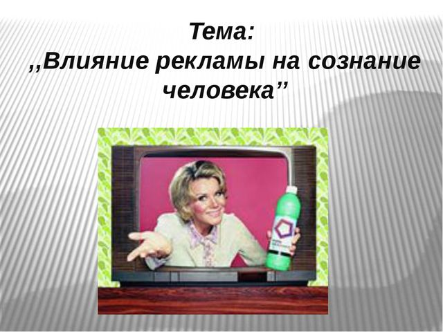 Тема: ,,Влияние рекламы на сознание человека''