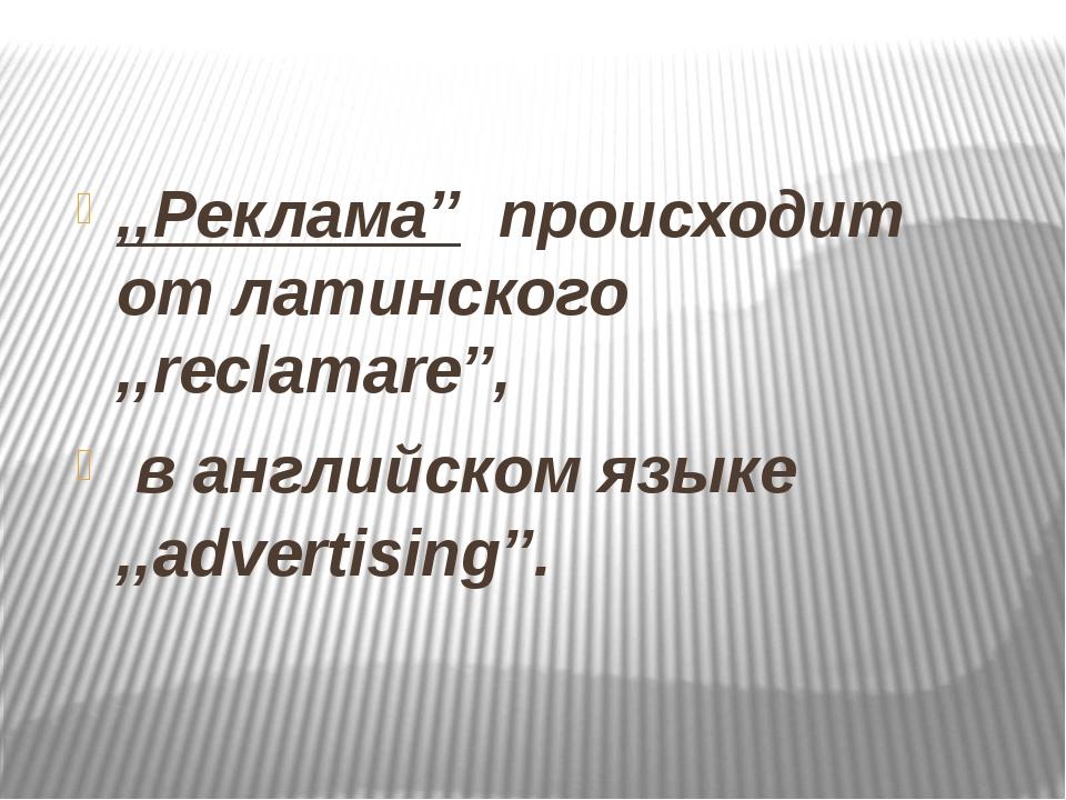 ,,Реклама'' происходит от латинского ,,reclamare'', в английском языке ,,adv...