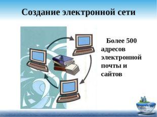 Создание электронной сети Более 500 адресов электронной почты и сайтов