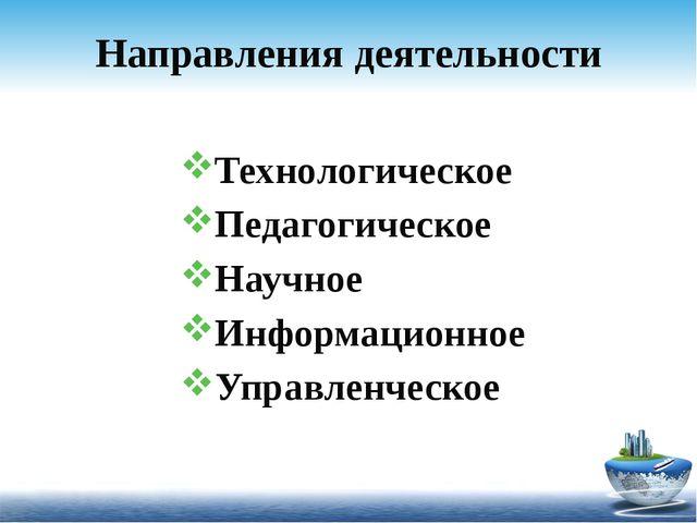 Направления деятельности Технологическое Педагогическое Научное Информационно...