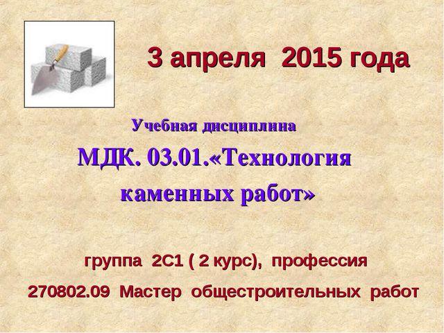 3 апреля 2015 года Учебная дисциплина МДК. 03.01.«Технология каменных работ»...