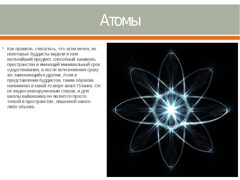 Атомы Как правило, считалось, что атом вечен, но некоторые буддисты видели в...