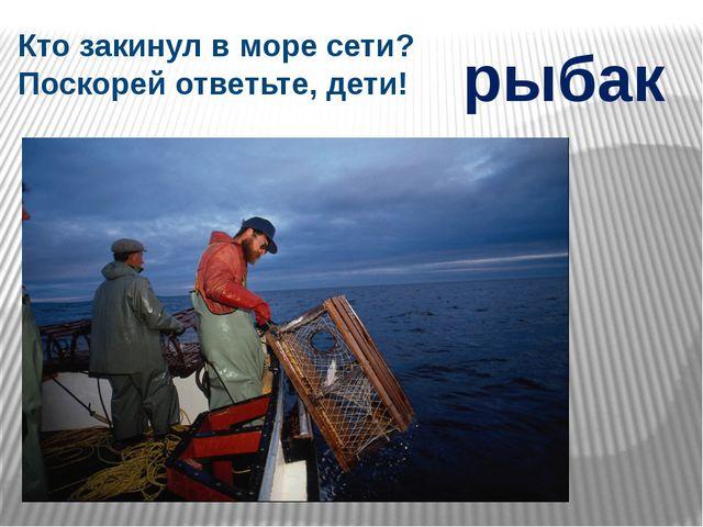 Кто закинул в море сети? Поскорей ответьте, дети! рыбак