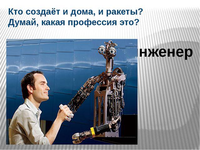 Кто создаёт и дома, и ракеты? Думай, какая профессия это? инженер