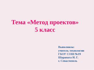Тема «Метод проектов» 5 класс Выполнила: учитель технологии ГБОУ СОШ №19 Шар