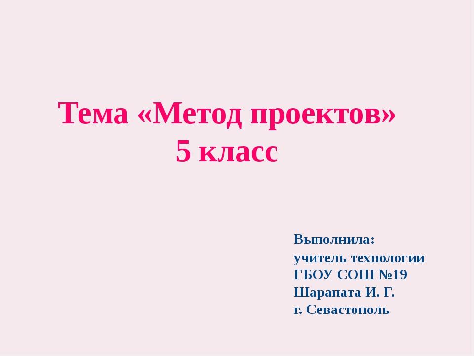 Тема «Метод проектов» 5 класс Выполнила: учитель технологии ГБОУ СОШ №19 Шар...