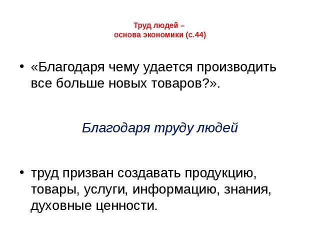 Труд людей – основа экономики (с.44) «Благодаря чему удается производить все...