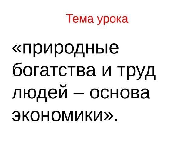Тема урока «природные богатства и труд людей – основа экономики».