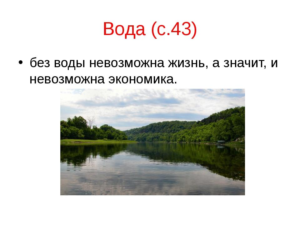 Вода (с.43) без воды невозможна жизнь, а значит, и невозможна экономика.