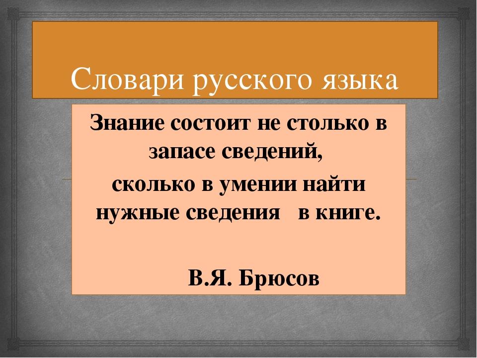 Словари русского языка Знание состоит не столько в запасе сведений, сколько в...