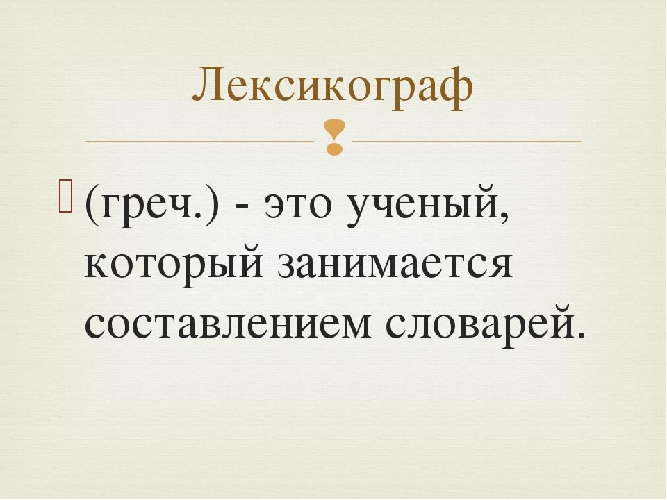 (греч.) - это ученый, который занимается составлением словарей. Лексикограф 